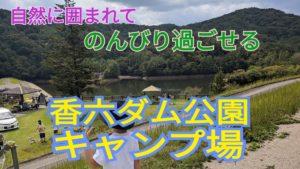 自然に囲まれてゆったり過ごせる香六ダム公園キャンプ場!