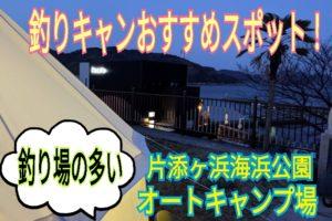 釣りキャンするなら釣り場の多い片添ヶ浜海浜公園オートキャンプ場!!